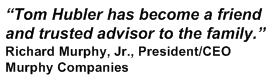 Tom Hubler has become a friend and trusted advisor to the family. Richard Murphy, Jr., President/CEO Murphy Companies